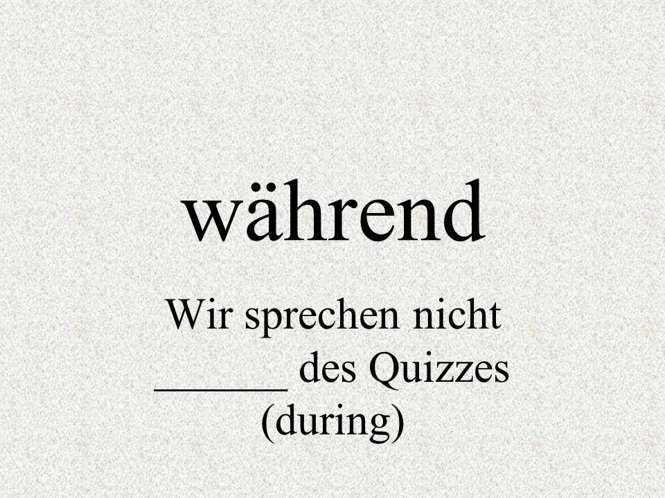 während Wir sprechen nicht ______ des Quizzes (during)
