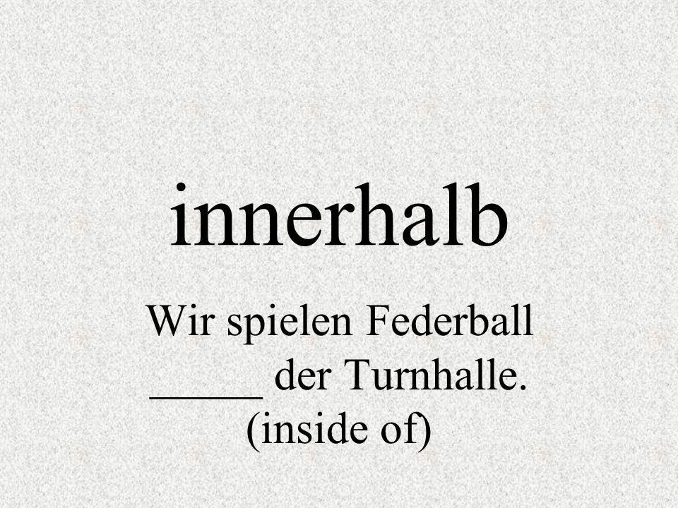 innerhalb Wir spielen Federball _____ der Turnhalle. (inside of)