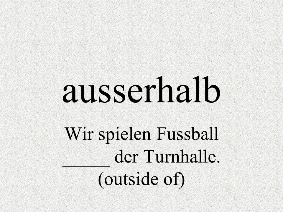 ausserhalb Wir spielen Fussball _____ der Turnhalle. (outside of)