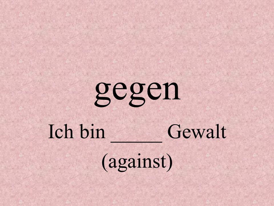 gegen Ich bin _____ Gewalt (against)