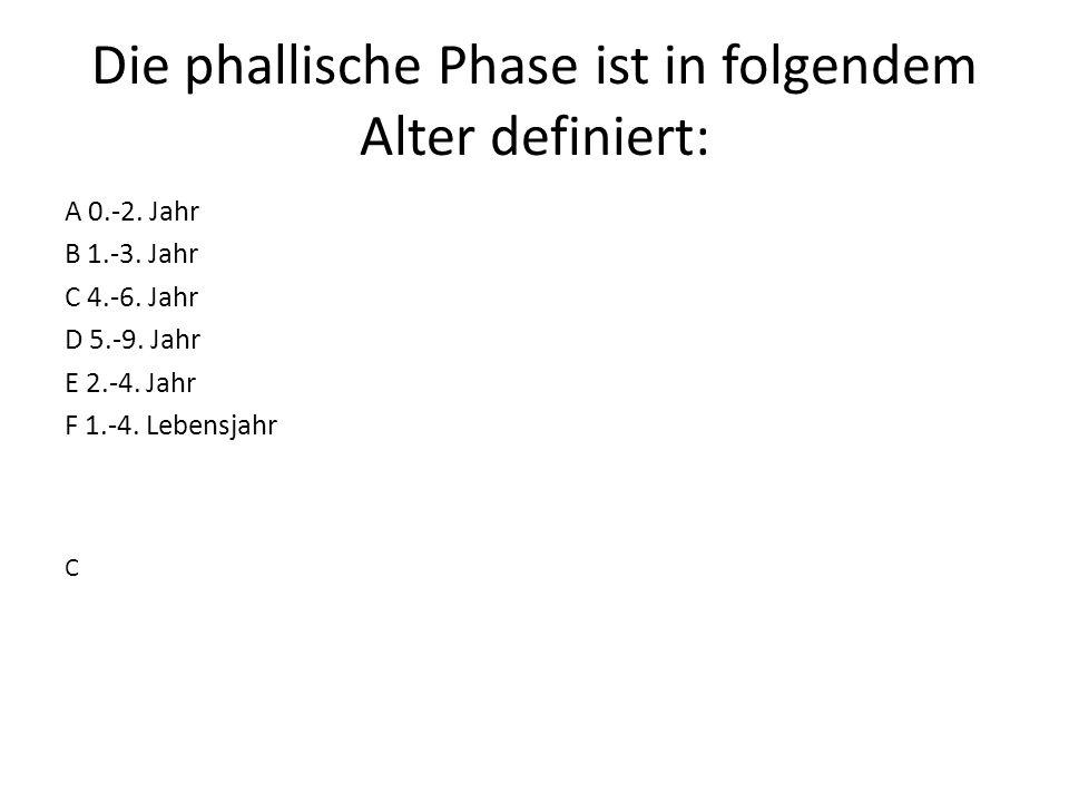 Die phallische Phase ist in folgendem Alter definiert: A 0.-2. Jahr B 1.-3. Jahr C 4.-6. Jahr D 5.-9. Jahr E 2.-4. Jahr F 1.-4. Lebensjahr C