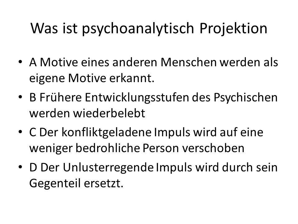 Was ist psychoanalytisch Projektion A Motive eines anderen Menschen werden als eigene Motive erkannt. B Frühere Entwicklungsstufen des Psychischen wer