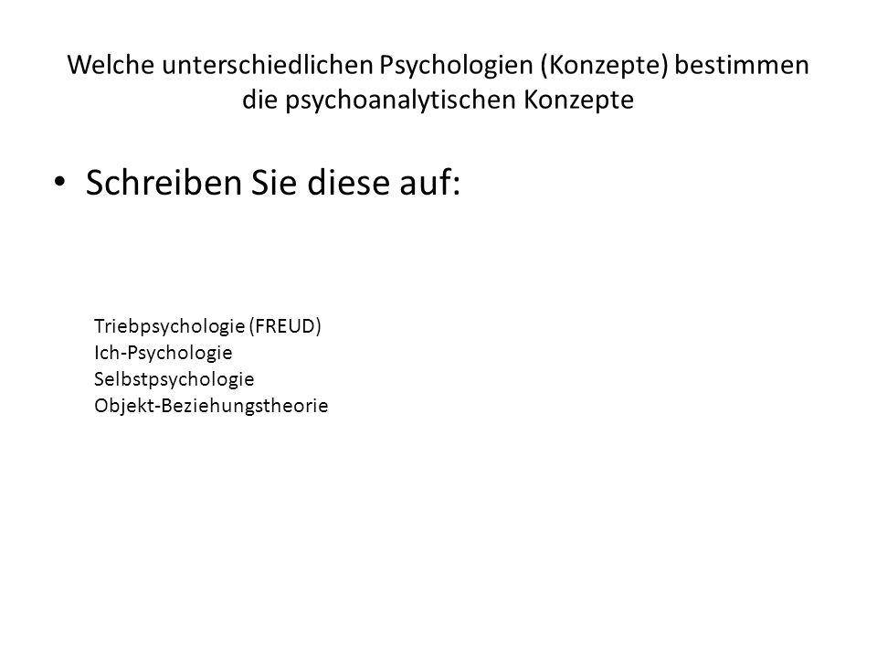 Welche unterschiedlichen Psychologien (Konzepte) bestimmen die psychoanalytischen Konzepte Schreiben Sie diese auf: Triebpsychologie (FREUD) Ich-Psych