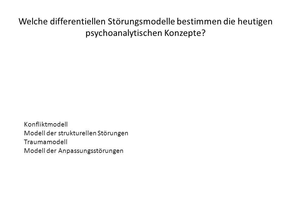 Welche differentiellen Störungsmodelle bestimmen die heutigen psychoanalytischen Konzepte? Konfliktmodell Modell der strukturellen Störungen Traumamod