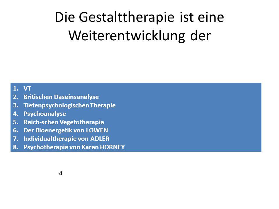 Die Gestalttherapie ist eine Weiterentwicklung der 1.VT 2.Britischen Daseinsanalyse 3.Tiefenpsychologischen Therapie 4.Psychoanalyse 5.Reich-schen Veg