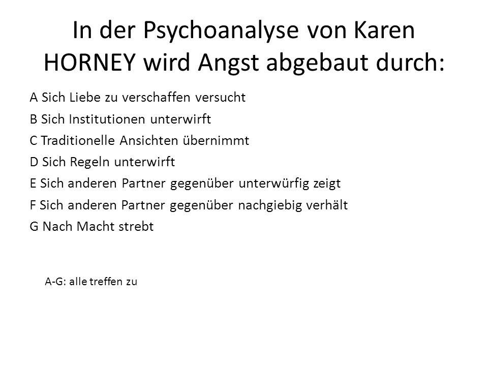 In der Psychoanalyse von Karen HORNEY wird Angst abgebaut durch: A Sich Liebe zu verschaffen versucht B Sich Institutionen unterwirft C Traditionelle