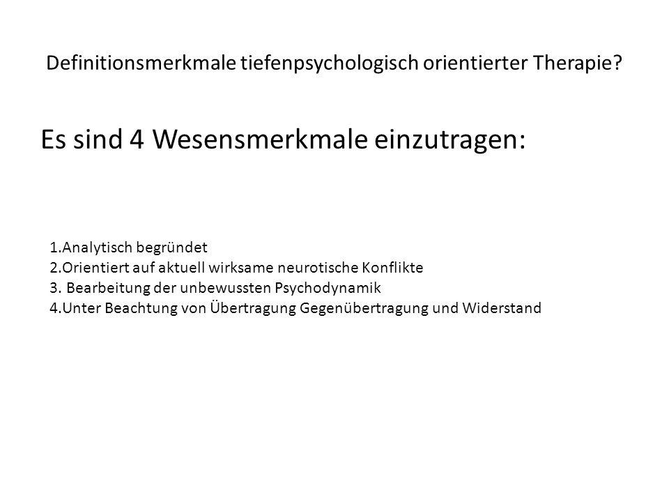 Definitionsmerkmale tiefenpsychologisch orientierter Therapie? Es sind 4 Wesensmerkmale einzutragen: 1.Analytisch begründet 2.Orientiert auf aktuell w