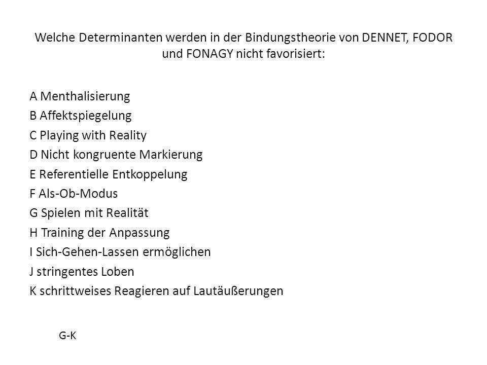 Welche Determinanten werden in der Bindungstheorie von DENNET, FODOR und FONAGY nicht favorisiert: A Menthalisierung B Affektspiegelung C Playing with