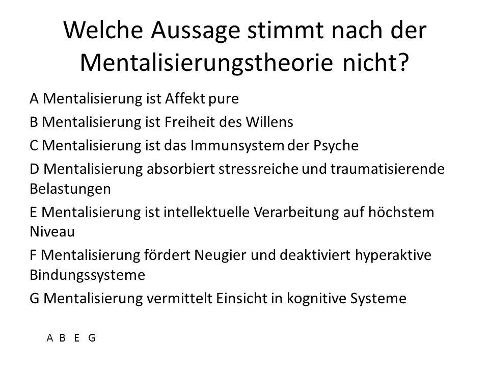 Welche Aussage stimmt nach der Mentalisierungstheorie nicht? A Mentalisierung ist Affekt pure B Mentalisierung ist Freiheit des Willens C Mentalisieru