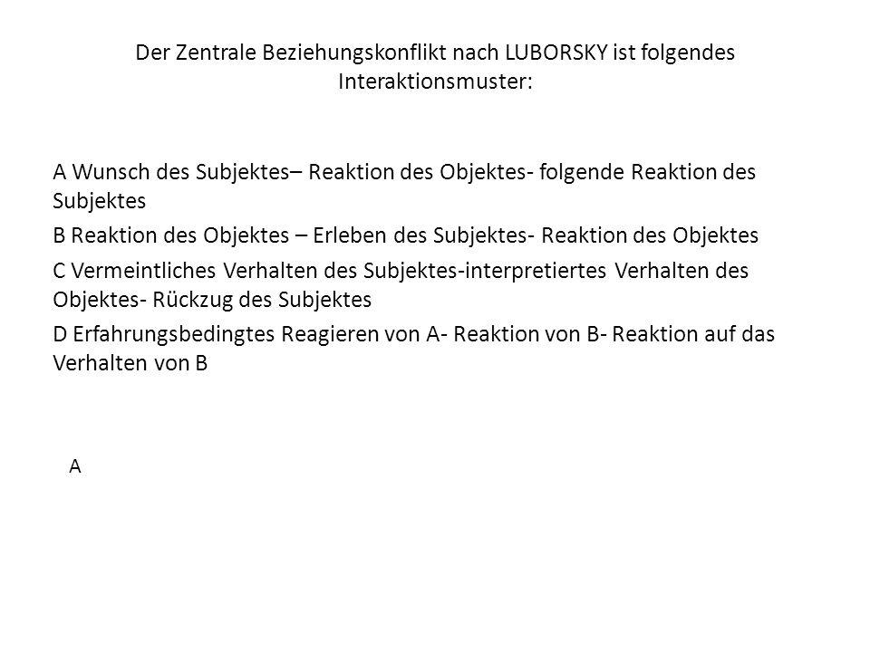 Der Zentrale Beziehungskonflikt nach LUBORSKY ist folgendes Interaktionsmuster: A Wunsch des Subjektes– Reaktion des Objektes- folgende Reaktion des S