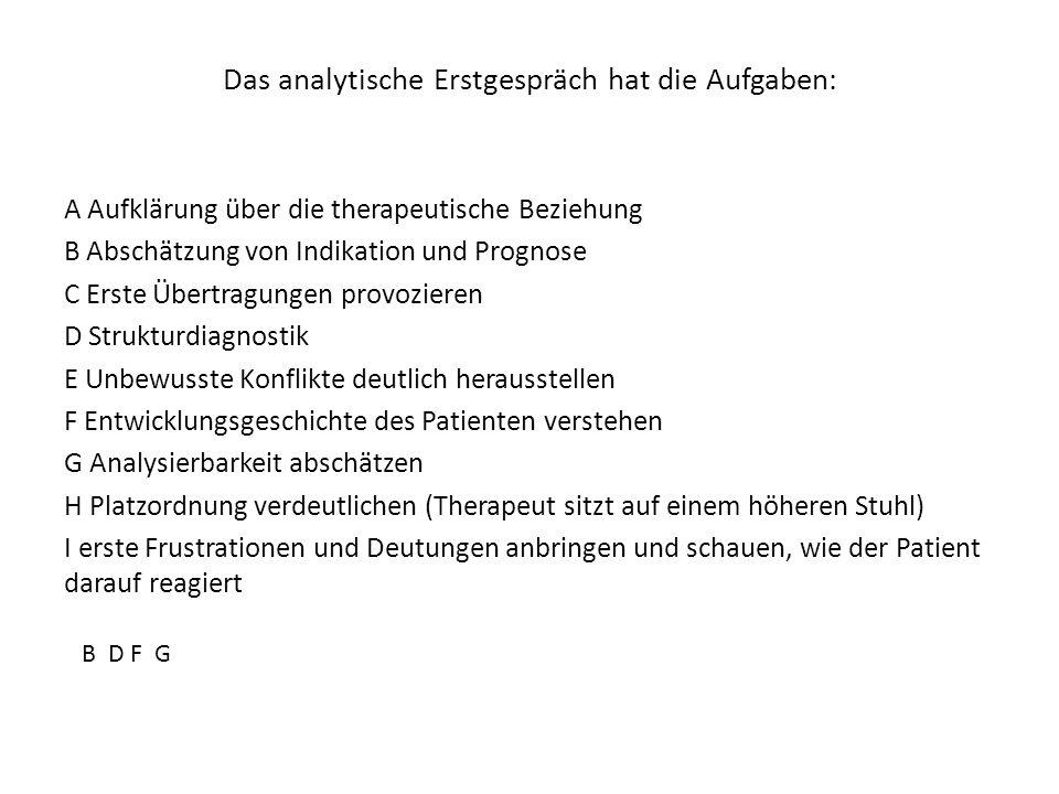 Das analytische Erstgespräch hat die Aufgaben: A Aufklärung über die therapeutische Beziehung B Abschätzung von Indikation und Prognose C Erste Übertr