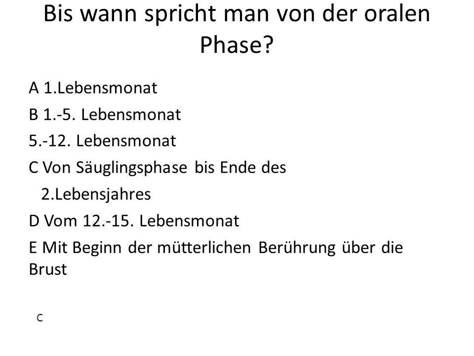 Bis wann spricht man von der oralen Phase? A 1.Lebensmonat B 1.-5. Lebensmonat 5.-12. Lebensmonat C Von Säuglingsphase bis Ende des 2.Lebensjahres D V