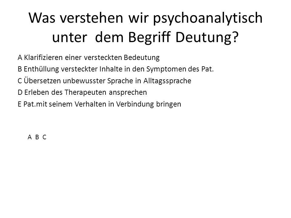 Was verstehen wir psychoanalytisch unter dem Begriff Deutung? A Klarifizieren einer versteckten Bedeutung B Enthüllung versteckter Inhalte in den Symp