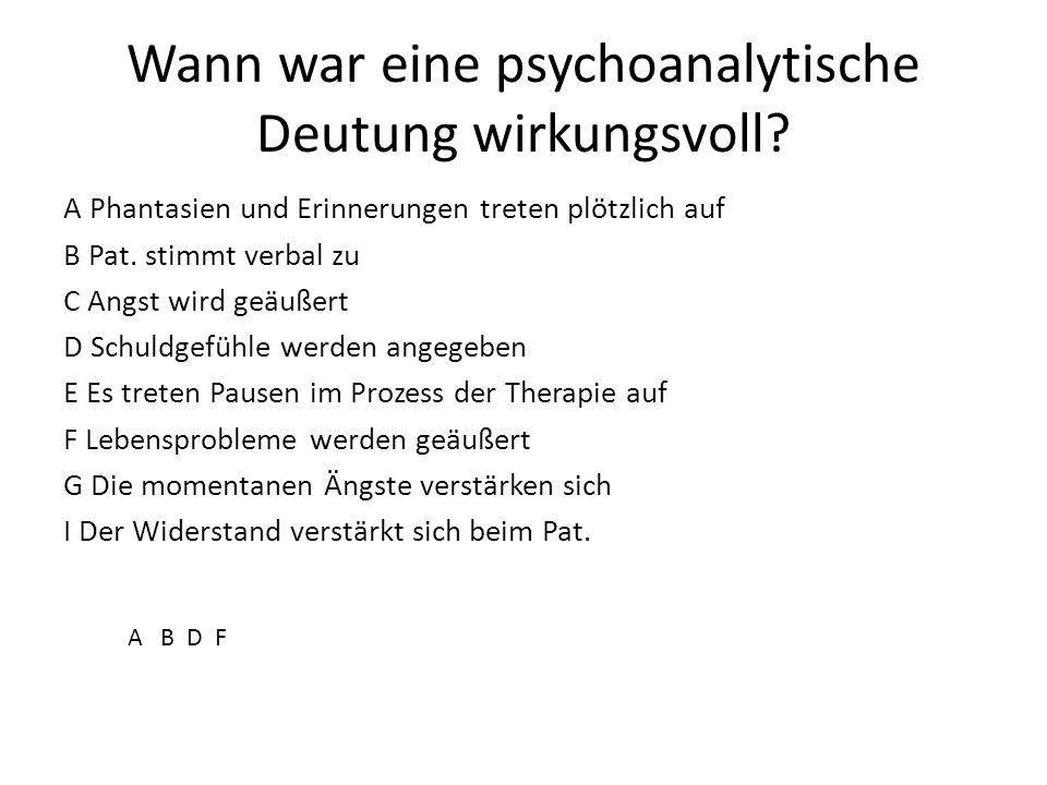 Wann war eine psychoanalytische Deutung wirkungsvoll? A Phantasien und Erinnerungen treten plötzlich auf B Pat. stimmt verbal zu C Angst wird geäußert
