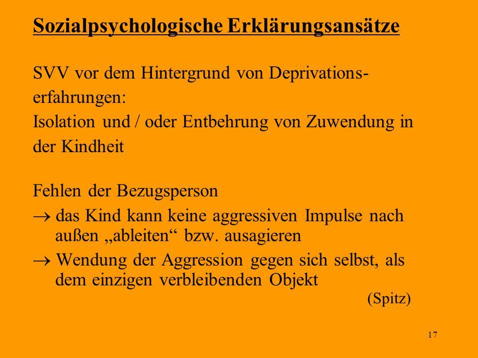 17 Sozialpsychologische Erklärungsansätze SVV vor dem Hintergrund von Deprivations- erfahrungen: Isolation und / oder Entbehrung von Zuwendung in der
