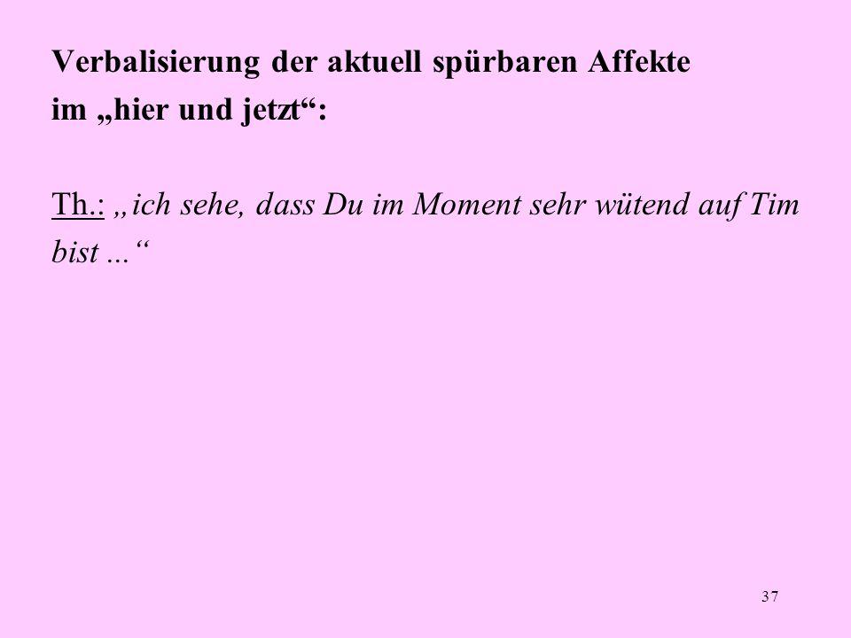 """37 Verbalisierung der aktuell spürbaren Affekte im """"hier und jetzt"""": Th.: """"ich sehe, dass Du im Moment sehr wütend auf Tim bist..."""""""