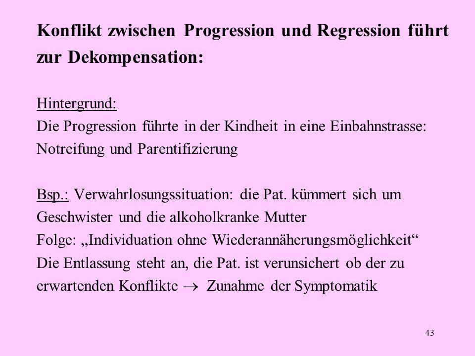 43 Konflikt zwischen Progression und Regression führt zur Dekompensation: Hintergrund: Die Progression führte in der Kindheit in eine Einbahnstrasse: