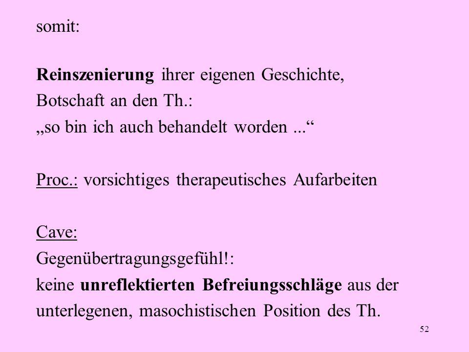"""52 somit: Reinszenierung ihrer eigenen Geschichte, Botschaft an den Th.: """"so bin ich auch behandelt worden..."""" Proc.: vorsichtiges therapeutisches Auf"""