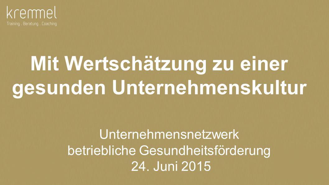 © 2015 Ursula Kremmel 1 Mit Wertschätzung zu einer gesunden Unternehmenskultur Unternehmensnetzwerk betriebliche Gesundheitsförderung 24.