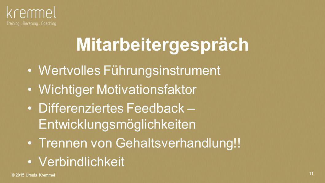 © 2015 Ursula Kremmel 11 Mitarbeitergespräch Wertvolles Führungsinstrument Wichtiger Motivationsfaktor Differenziertes Feedback – Entwicklungsmöglichkeiten Trennen von Gehaltsverhandlung!.