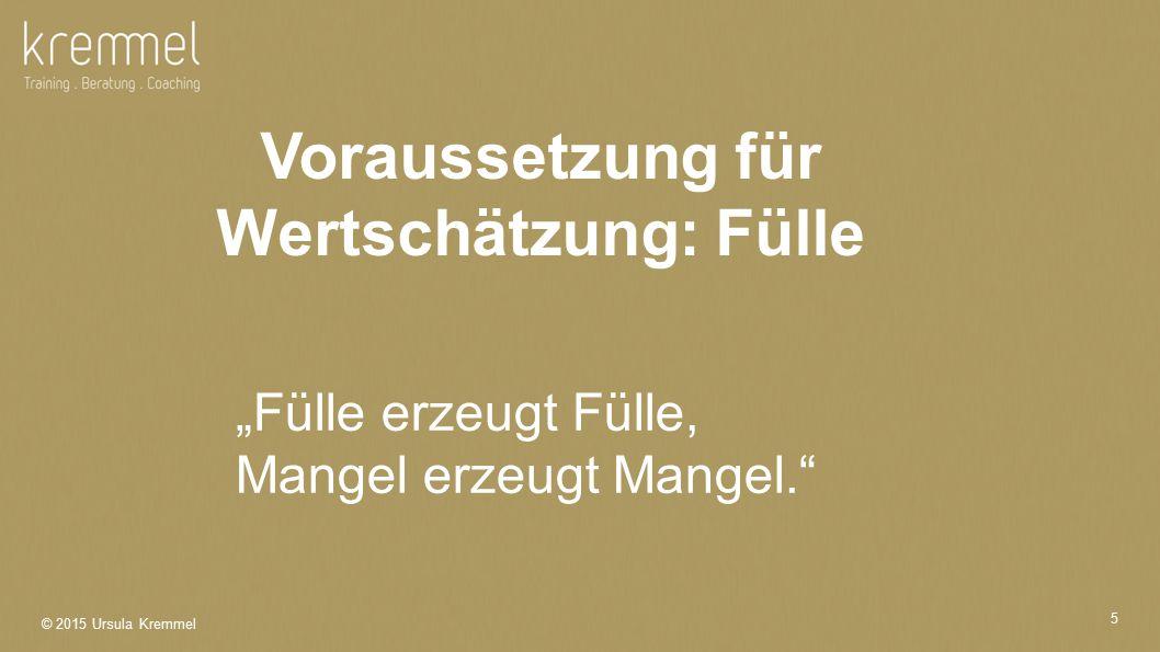 """© 2015 Ursula Kremmel 5 """"Fülle erzeugt Fülle, Mangel erzeugt Mangel. Voraussetzung für Wertschätzung: Fülle"""
