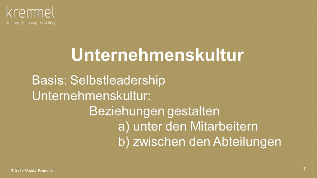© 2015 Ursula Kremmel 7 Basis: Selbstleadership Unternehmenskultur: Beziehungen gestalten a) unter den Mitarbeitern b) zwischen den Abteilungen Unternehmenskultur