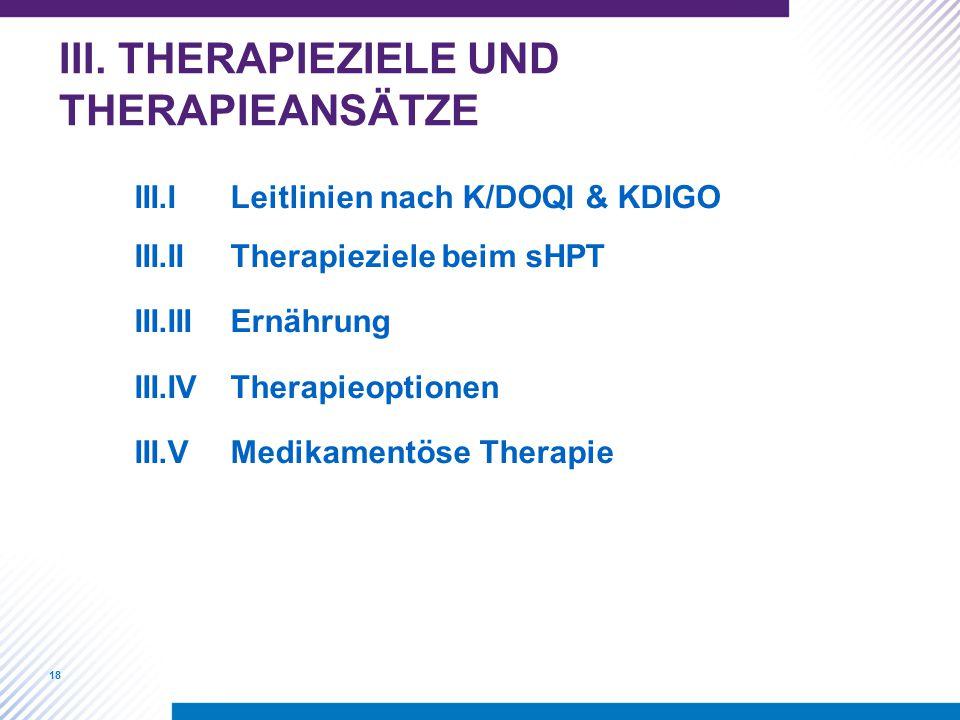 18 III. THERAPIEZIELE UND THERAPIEANSÄTZE III.ILeitlinien nach K/DOQI & KDIGO III.IITherapieziele beim sHPT III.IIIErnährung III.IVTherapieoptionen II