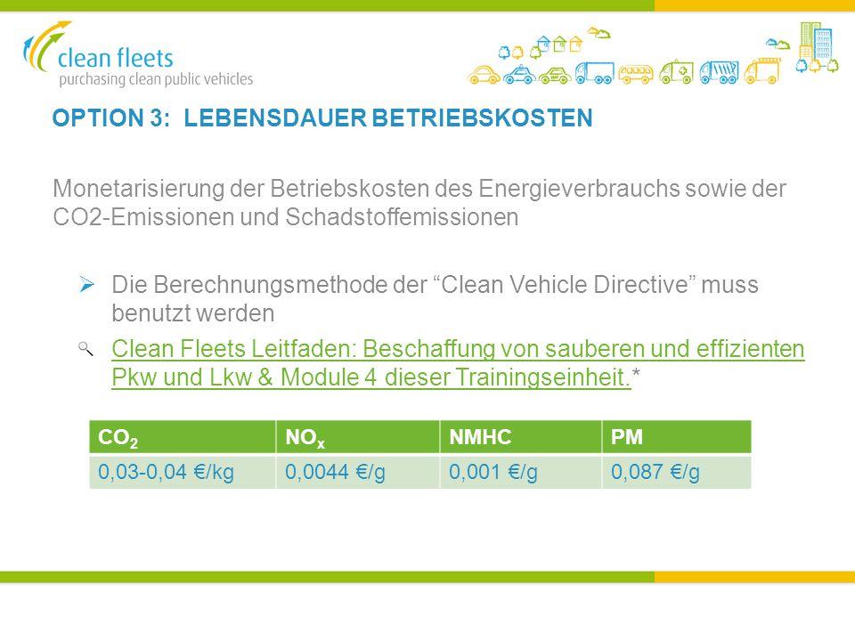 OPTION 3: LEBENSDAUER BETRIEBSKOSTEN Monetarisierung der Betriebskosten des Energieverbrauchs sowie der CO2-Emissionen und Schadstoffemissionen  Die Berechnungsmethode der Clean Vehicle Directive muss benutzt werden Clean Fleets Leitfaden: Beschaffung von sauberen und effizienten Pkw und Lkw & Module 4 dieser Trainingseinheit.Clean Fleets Leitfaden: Beschaffung von sauberen und effizienten Pkw und Lkw & Module 4 dieser Trainingseinheit.* CO 2 NO x NMHCPM 0,03-0,04 €/kg0,0044 €/g0,001 €/g0,087 €/g