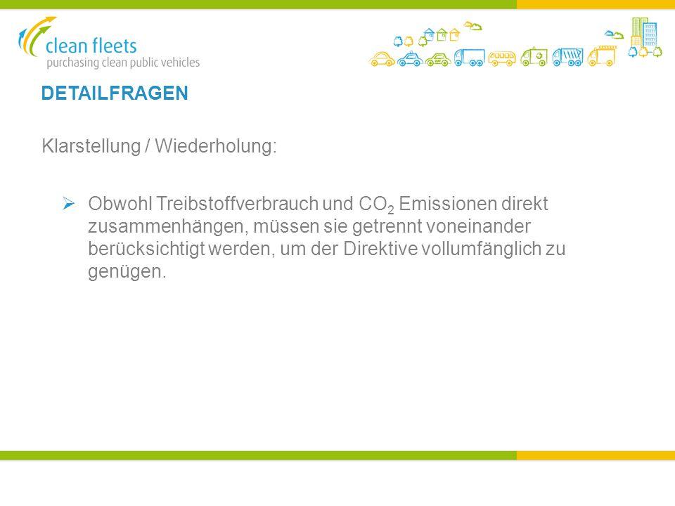 DETAILFRAGEN Klarstellung / Wiederholung:  Obwohl Treibstoffverbrauch und CO 2 Emissionen direkt zusammenhängen, müssen sie getrennt voneinander berücksichtigt werden, um der Direktive vollumfänglich zu genügen.