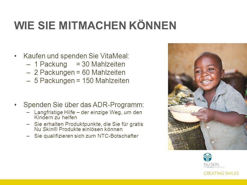 WIE SIE MITMACHEN KÖNNEN Kaufen und spenden Sie VitaMeal: –1 Packung = 30 Mahlzeiten –2 Packungen = 60 Mahlzeiten –5 Packungen = 150 Mahlzeiten Spenden Sie über das ADR-Programm: –Langfristige Hilfe – der einzige Weg, um den Kindern zu helfen –Sie erhalten Produktpunkte, die Sie für gratis Nu Skin® Produkte einlösen können –Sie qualifizieren sich zum NTC-Botschafter
