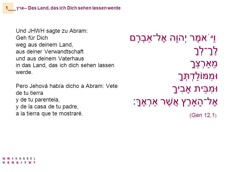 _ארץ – Das Land, das ich Dich sehen lassen werde1__ Und JHWH sagte zu Abram: Geh für Dich weg aus deinem Land, aus deiner Verwandtschaft und aus deinem Vaterhaus in das Land, das ich dich sehen lassen werde.