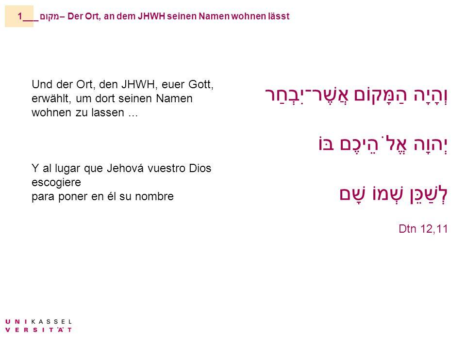 _מקום – Der Ort, an dem JHWH seinen Namen wohnen lässt1__ Und der Ort, den JHWH, euer Gott, erwählt, um dort seinen Namen wohnen zu lassen...