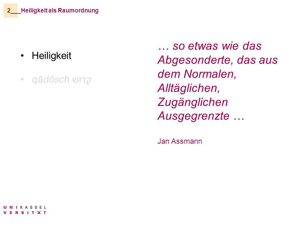 _Heiligkeit als Raumordnung2__ Heiligkeit qādōsch קָדוֹשׁ … so etwas wie das Abgesonderte, das aus dem Normalen, Alltäglichen, Zugänglichen Ausgegrenzte … Jan Assmann