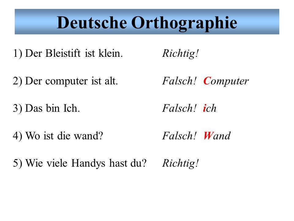 1) Der Bleistift ist klein. 2) Der computer ist alt. 3) Das bin Ich. 4) Wo ist die wand? 5) Wie viele Handys hast du? Deutsche Orthographie Richtig! F