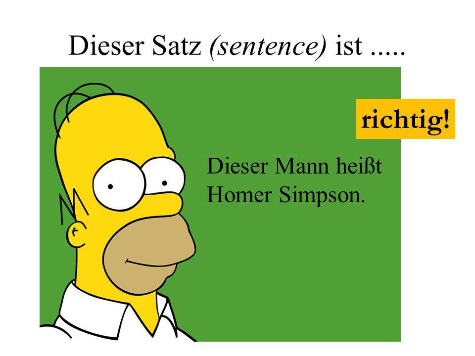 Dieser Satz (sentence) ist..... Dieser Mann heißt Homer Simpson. richtig!