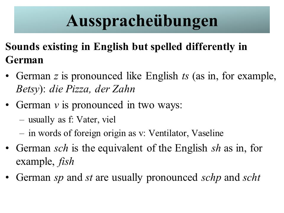 German Pronunciation Sounds existing in English but spelled differently in German German s can be pronounced in two ways –softly, like the English z in, for example, zoo: lesen, sehen, böse –sharply, like the English s in, for example, boss or hiss: dass, fast –German ss or ß is the same as this sharp s, but after a long vowel The most common mix-up German ie is pronounced ee (as in bee); German ei is pronounced ay (as in bay): viel, weil Übung # 3: Partnerarbeit Ausspracheübungen