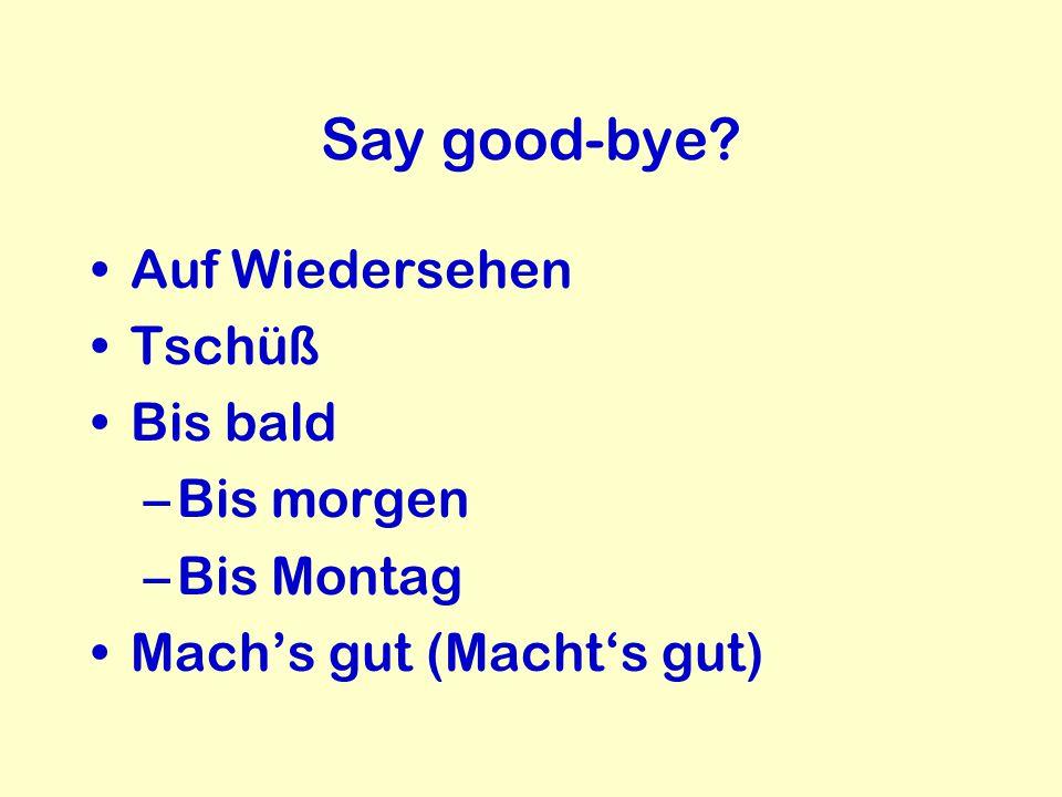 Say good-bye? Auf Wiedersehen Tschüß Bis bald –Bis morgen –Bis Montag Mach's gut (Macht's gut)