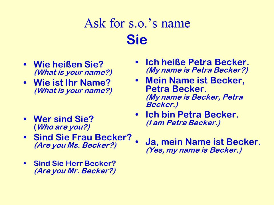 Ask for s.o.'s name Sie Wie heißen Sie? (What is your name?) Wie ist Ihr Name? (What is your name?) Wer sind Sie? (Who are you?) Sind Sie Frau Becker?