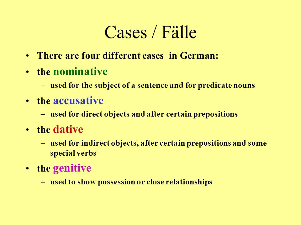 Cases / Fälle There are four different cases in German: the nominative –used for the subject of a sentence and for predicate nouns the accusative –used for direct objects and after certain prepositions the dative –used for indirect objects, after certain prepositions and some special verbs the genitive –used to show possession or close relationships