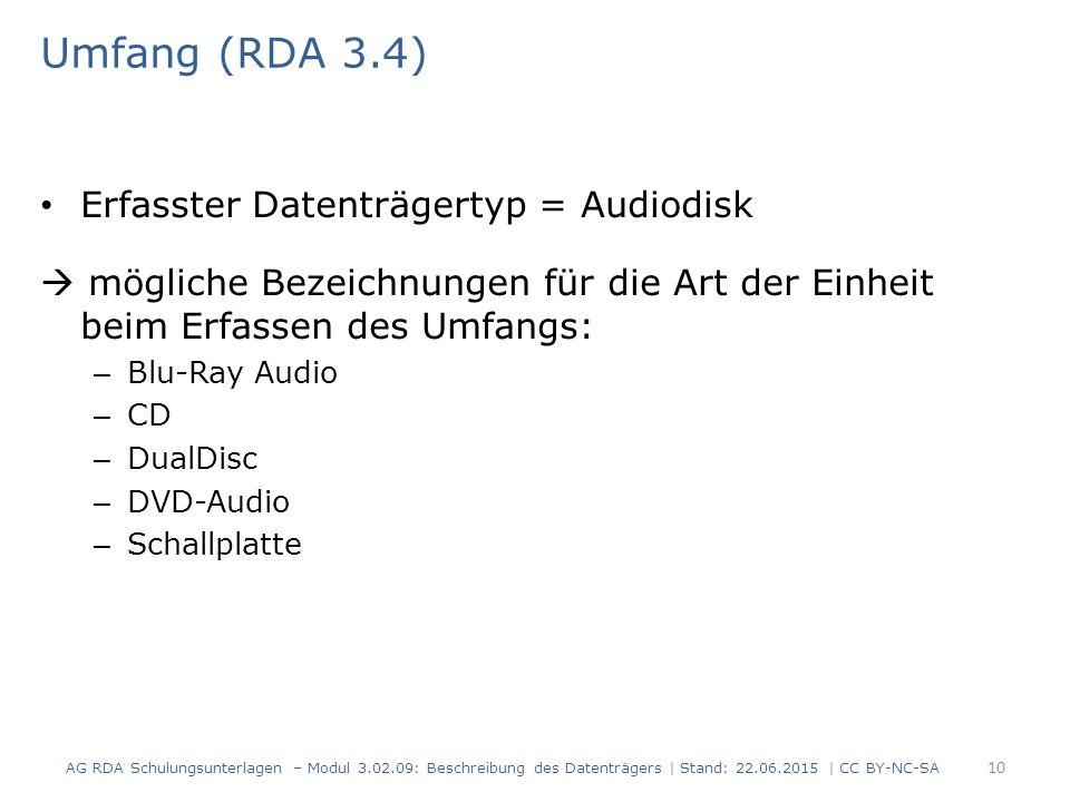 Umfang (RDA 3.4) Erfasster Datenträgertyp = Audiodisk  mögliche Bezeichnungen für die Art der Einheit beim Erfassen des Umfangs: – Blu-Ray Audio – CD – DualDisc – DVD-Audio – Schallplatte AG RDA Schulungsunterlagen – Modul 3.02.09: Beschreibung des Datenträgers | Stand: 22.06.2015 | CC BY-NC-SA 10