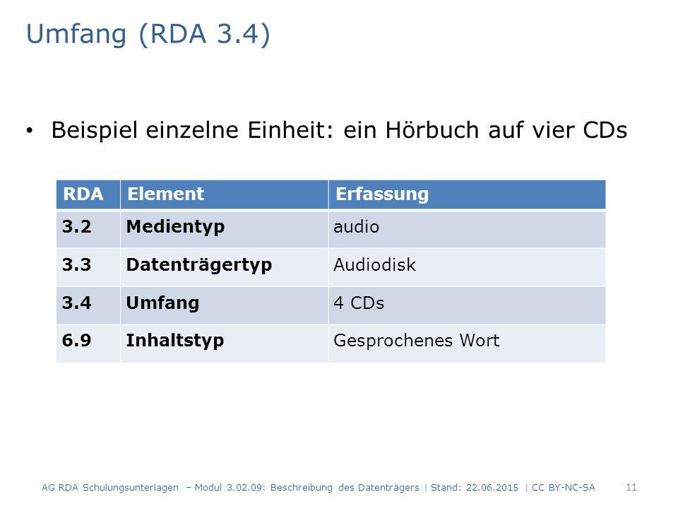 Umfang (RDA 3.4) Beispiel einzelne Einheit: ein Hörbuch auf vier CDs RDAElementErfassung 3.2Medientypaudio 3.3DatenträgertypAudiodisk 3.4Umfang4 CDs 6.9InhaltstypGesprochenes Wort AG RDA Schulungsunterlagen – Modul 3.02.09: Beschreibung des Datenträgers | Stand: 22.06.2015 | CC BY-NC-SA 11