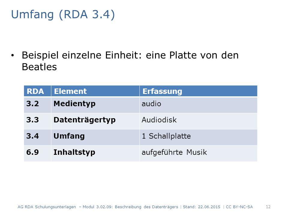 Umfang (RDA 3.4) Beispiel einzelne Einheit: eine Platte von den Beatles RDAElementErfassung 3.2Medientypaudio 3.3DatenträgertypAudiodisk 3.4Umfang1 Schallplatte 6.9Inhaltstypaufgeführte Musik AG RDA Schulungsunterlagen – Modul 3.02.09: Beschreibung des Datenträgers | Stand: 22.06.2015 | CC BY-NC-SA 12