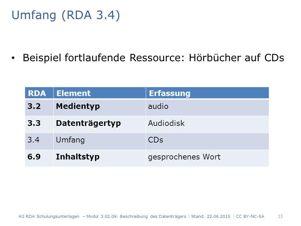 Umfang (RDA 3.4) Beispiel fortlaufende Ressource: Hörbücher auf CDs RDAElementErfassung 3.2Medientypaudio 3.3DatenträgertypAudiodisk 3.4UmfangCDs 6.9Inhaltstypgesprochenes Wort AG RDA Schulungsunterlagen – Modul 3.02.09: Beschreibung des Datenträgers | Stand: 22.06.2015 | CC BY-NC-SA 13