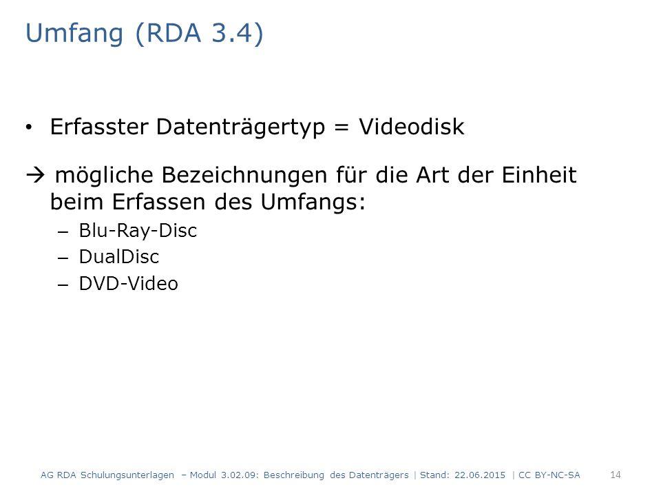 Umfang (RDA 3.4) Erfasster Datenträgertyp = Videodisk  mögliche Bezeichnungen für die Art der Einheit beim Erfassen des Umfangs: – Blu-Ray-Disc – DualDisc – DVD-Video AG RDA Schulungsunterlagen – Modul 3.02.09: Beschreibung des Datenträgers | Stand: 22.06.2015 | CC BY-NC-SA 14