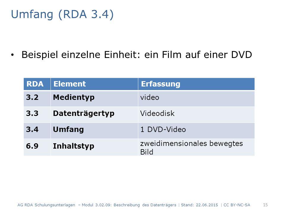 Umfang (RDA 3.4) Beispiel einzelne Einheit: ein Film auf einer DVD RDAElementErfassung 3.2Medientypvideo 3.3DatenträgertypVideodisk 3.4Umfang1 DVD-Video 6.9Inhaltstyp zweidimensionales bewegtes Bild AG RDA Schulungsunterlagen – Modul 3.02.09: Beschreibung des Datenträgers | Stand: 22.06.2015 | CC BY-NC-SA 15
