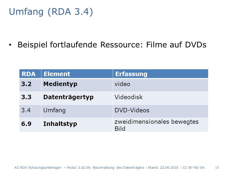 Umfang (RDA 3.4) Beispiel fortlaufende Ressource: Filme auf DVDs RDAElementErfassung 3.2Medientypvideo 3.3DatenträgertypVideodisk 3.4UmfangDVD-Videos 6.9Inhaltstyp zweidimensionales bewegtes Bild AG RDA Schulungsunterlagen – Modul 3.02.09: Beschreibung des Datenträgers | Stand: 22.06.2015 | CC BY-NC-SA 16