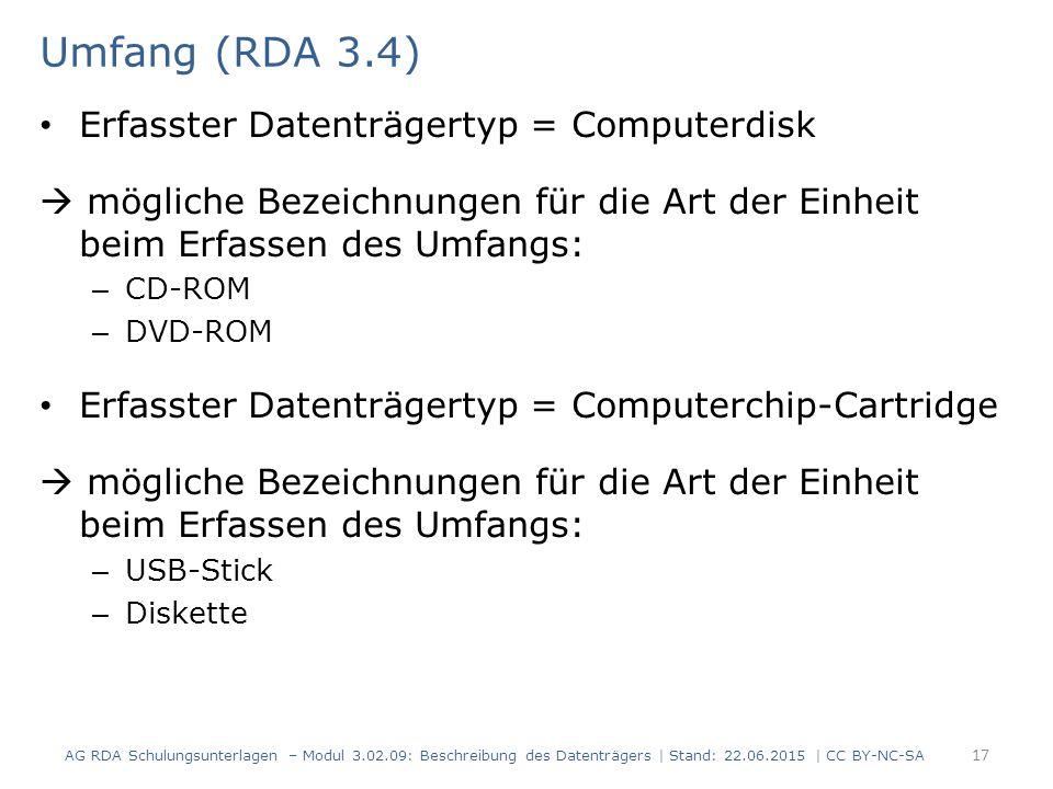 Umfang (RDA 3.4) Erfasster Datenträgertyp = Computerdisk  mögliche Bezeichnungen für die Art der Einheit beim Erfassen des Umfangs: – CD-ROM – DVD-ROM Erfasster Datenträgertyp = Computerchip-Cartridge  mögliche Bezeichnungen für die Art der Einheit beim Erfassen des Umfangs: – USB-Stick – Diskette AG RDA Schulungsunterlagen – Modul 3.02.09: Beschreibung des Datenträgers | Stand: 22.06.2015 | CC BY-NC-SA 17