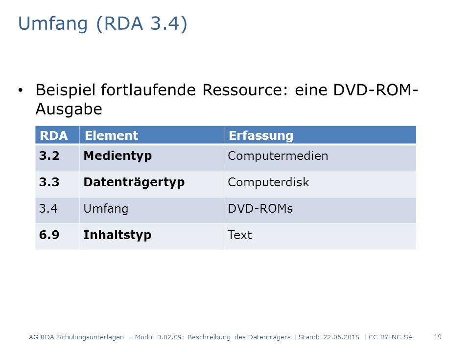 Umfang (RDA 3.4) Beispiel fortlaufende Ressource: eine DVD-ROM- Ausgabe RDAElementErfassung 3.2MedientypComputermedien 3.3DatenträgertypComputerdisk 3.4UmfangDVD-ROMs 6.9InhaltstypText AG RDA Schulungsunterlagen – Modul 3.02.09: Beschreibung des Datenträgers | Stand: 22.06.2015 | CC BY-NC-SA 19