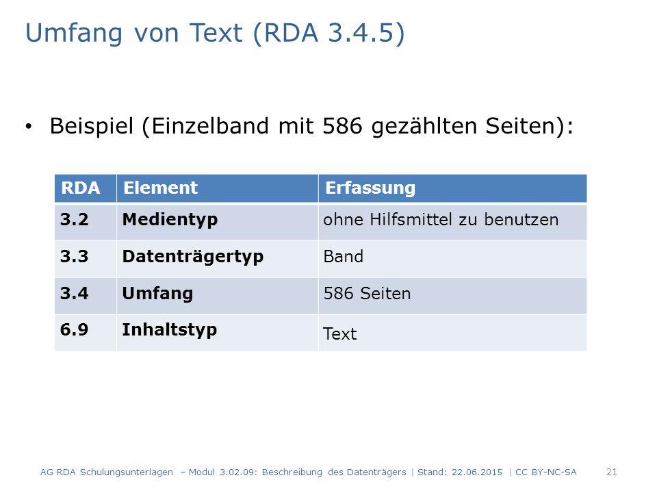 Umfang von Text (RDA 3.4.5) Beispiel (Einzelband mit 586 gezählten Seiten): RDAElementErfassung 3.2Medientypohne Hilfsmittel zu benutzen 3.3DatenträgertypBand 3.4Umfang586 Seiten 6.9Inhaltstyp Text AG RDA Schulungsunterlagen – Modul 3.02.09: Beschreibung des Datenträgers | Stand: 22.06.2015 | CC BY-NC-SA 21