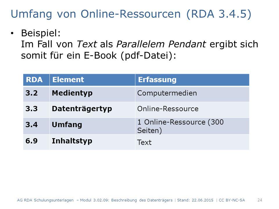 Umfang von Online-Ressourcen (RDA 3.4.5) Beispiel: Im Fall von Text als Parallelem Pendant ergibt sich somit für ein E-Book (pdf-Datei): RDAElementErfassung 3.2MedientypComputermedien 3.3DatenträgertypOnline-Ressource 3.4Umfang 1 Online-Ressource (300 Seiten) 6.9Inhaltstyp Text AG RDA Schulungsunterlagen – Modul 3.02.09: Beschreibung des Datenträgers | Stand: 22.06.2015 | CC BY-NC-SA 24